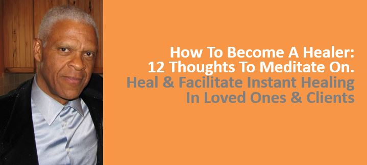 How To Become A Healer, 12 Thoughts To Meditate On. Heal, Facilitate Instant Healing In Loved Ones and Clients