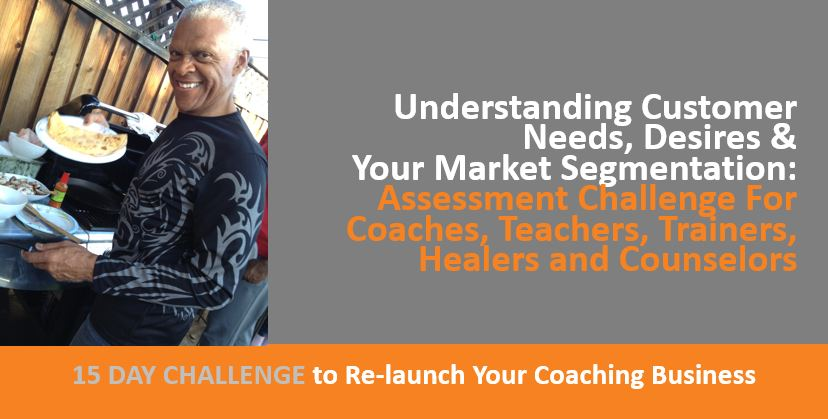 Understanding Customer Needs, Desires, Market Segmentation - Assessment Challenge For Coaches, Teachers, Trainers, Healers, Counselors