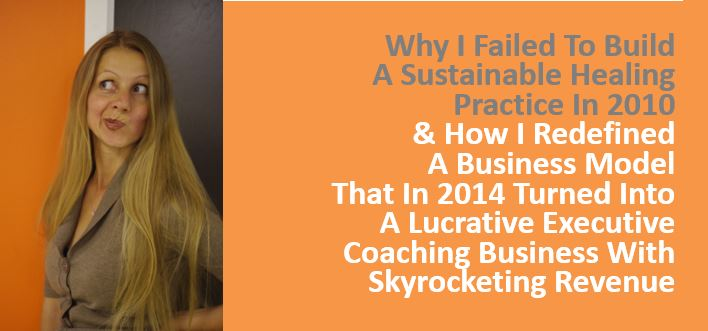 Why I Failed To Build A Sustainable Healing Practice,  How I Redefined a Business Model That Turned Into A Lucrative Executive Coaching Business With Skyrocketing Revenue