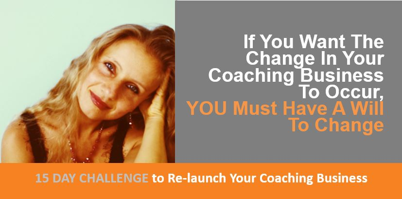 If You Want The Change In Your Coaching Business To Occur, YOU Must Have A Will To Change