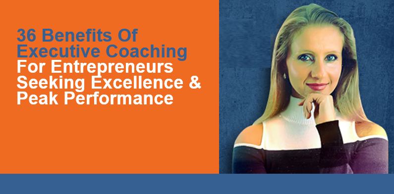 Benefits Of Executive Coaching For Entrepreneurs Seeking Excellence & Peak Performance