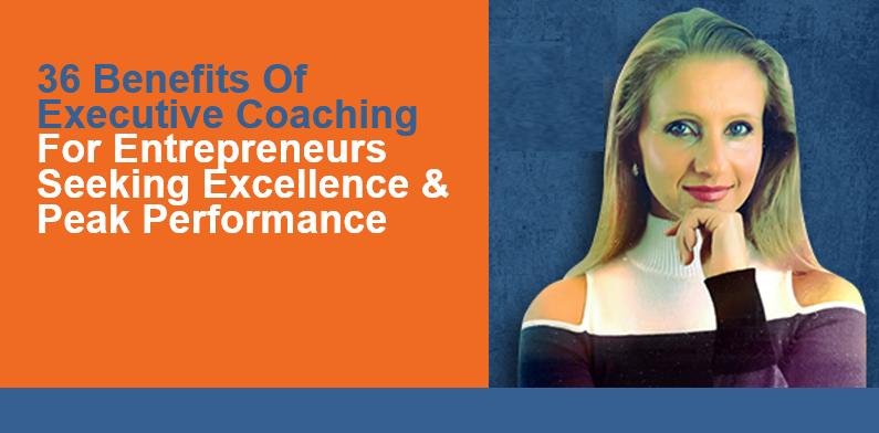 Benefits Of Executive Coaching For Entrepreneurs Seeking Excellence & Peak Performance